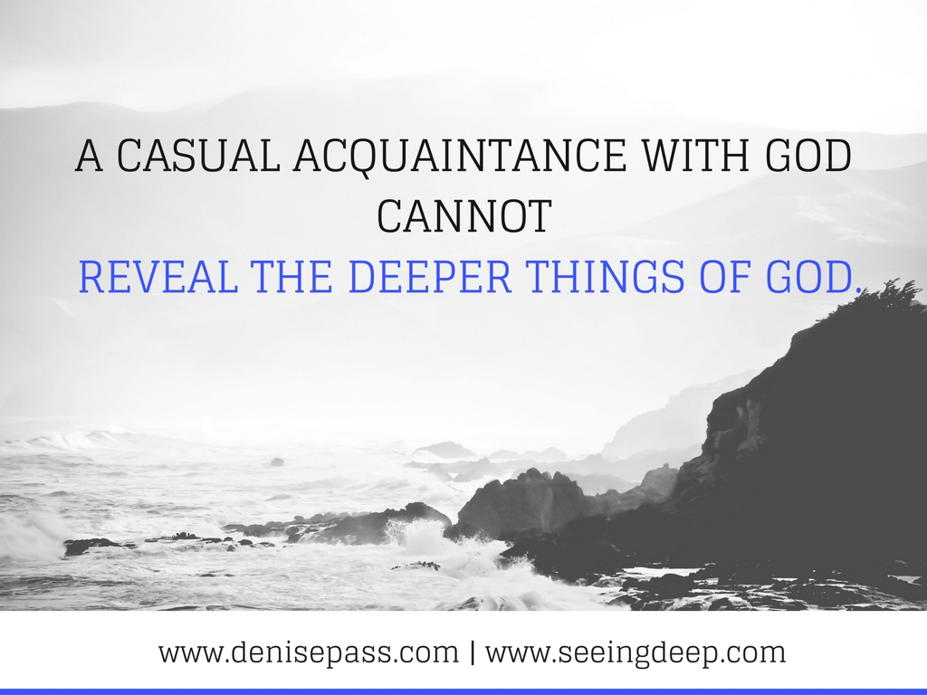 A casual acquaintance with God cannot reveal the deeper things of God. and play
