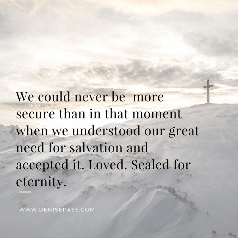 we-could-never-be-more-secure-than-in-that-moment-when-we-understood-our-great-need-for-salvation-and-accepted-it-loved-sealed-for-eternity