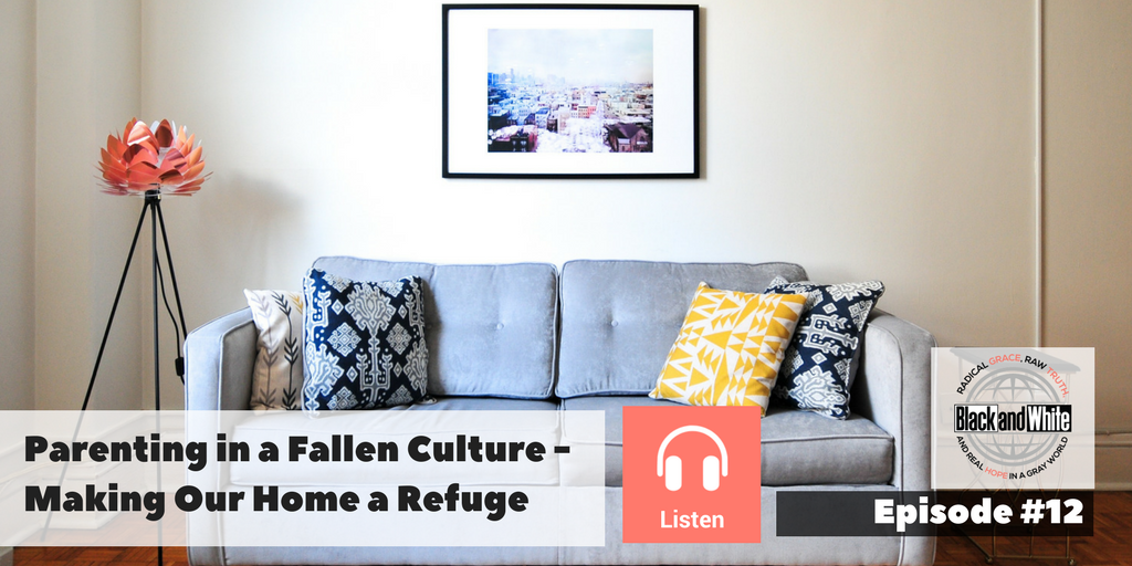 BW Podcast Episode #12: Parenting in a Fallen Culture – Making Our Home a Refuge
