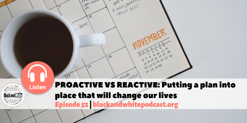 BW#52 PROACTIVE VS REACTIVE: Putting a Plan into Place that Will Change Our Lives