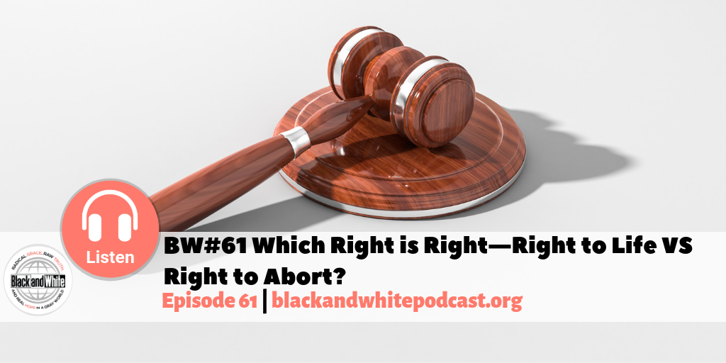 BW#61 Which Right is Right—Right to Life VS Right to Abort?