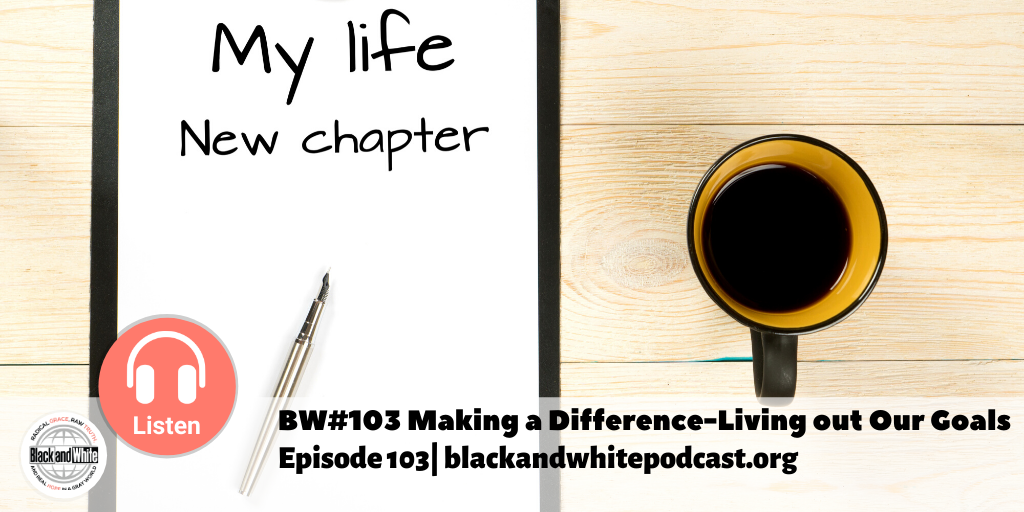 BW#103 Making a Difference- Living out Our Goals