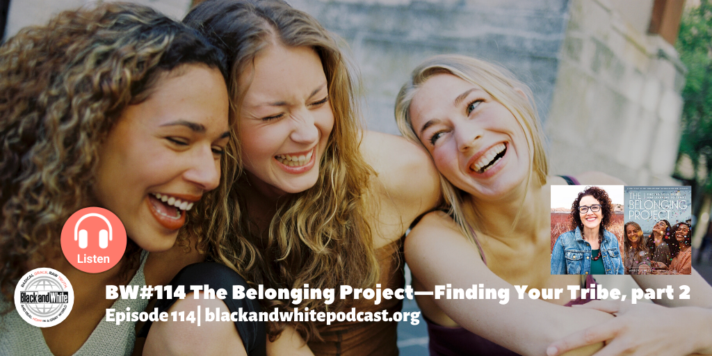 BW#114 The Belonging Project—Finding Your Tribe, part 2