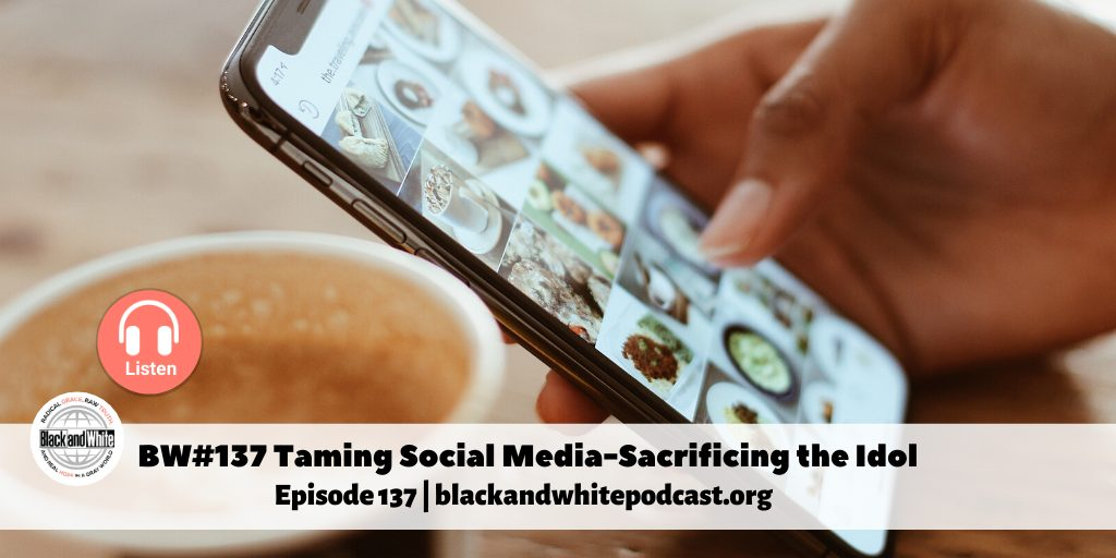 BW #137 Taming Social Media – Laying Down the Idols, Part 4